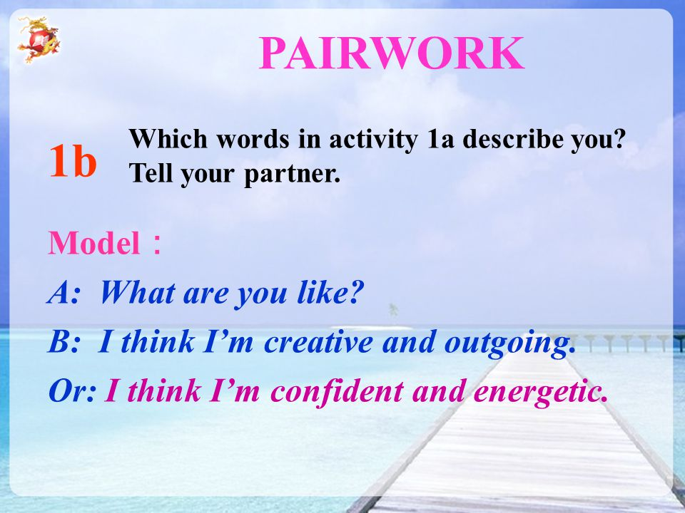 Model : A: What are you like? B: I think I'm creative and outgoing. Or: I think I'm confident and energetic. 1b PAIRWORK Which words in activity 1a de