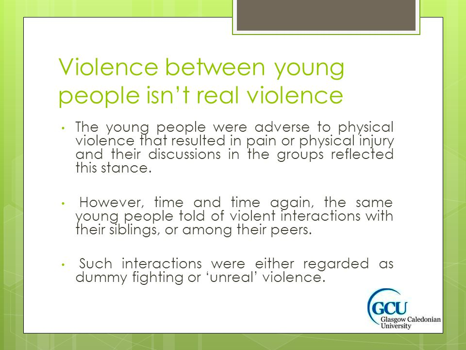 Violence between young people isn't real violence The young people were adverse to physical violence that resulted in pain or physical injury and their discussions in the groups reflected this stance.