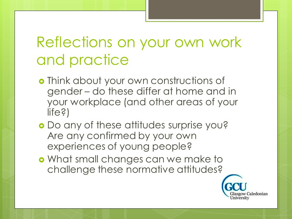 Reflections on your own work and practice  Think about your own constructions of gender – do these differ at home and in your workplace (and other ar