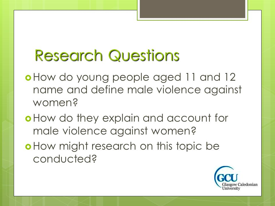 Research Questions  How do young people aged 11 and 12 name and define male violence against women.