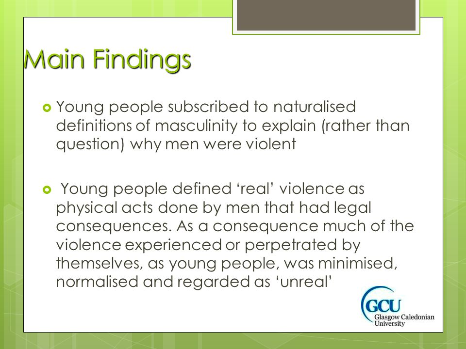 Main Findings  Young people subscribed to naturalised definitions of masculinity to explain (rather than question) why men were violent  Young people defined 'real' violence as physical acts done by men that had legal consequences.