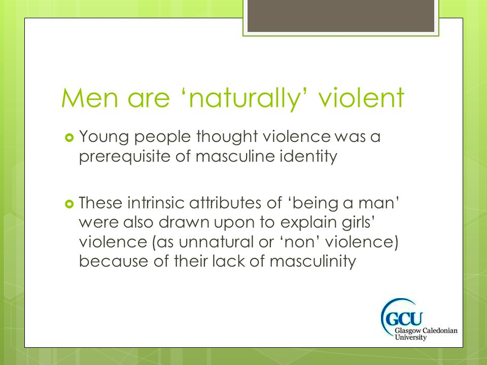 Men are 'naturally' violent  Young people thought violence was a prerequisite of masculine identity  These intrinsic attributes of 'being a man' were also drawn upon to explain girls' violence (as unnatural or 'non' violence) because of their lack of masculinity