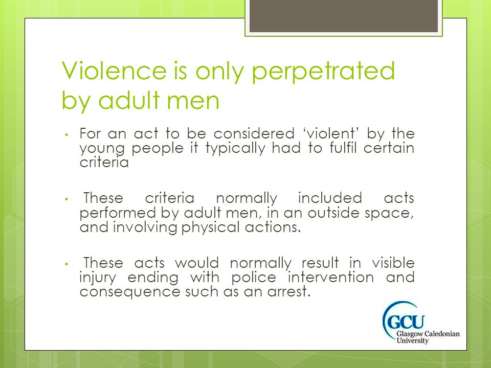 Violence is only perpetrated by adult men For an act to be considered 'violent' by the young people it typically had to fulfil certain criteria These criteria normally included acts performed by adult men, in an outside space, and involving physical actions.
