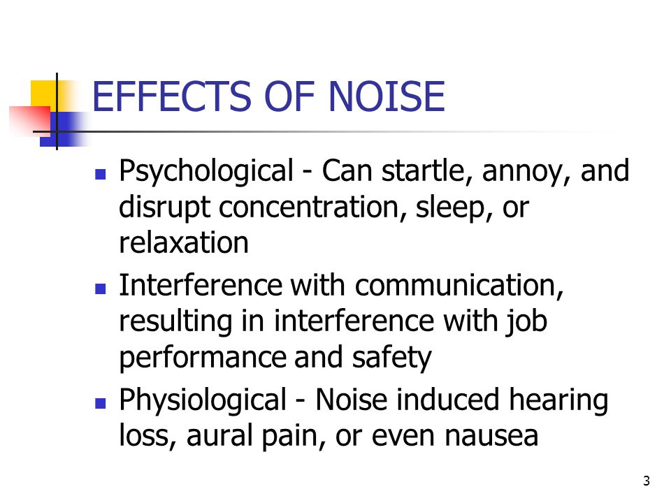 3 EFFECTS OF NOISE Psychological - Can startle, annoy, and disrupt concentration, sleep, or relaxation Interference with communication, resulting in i