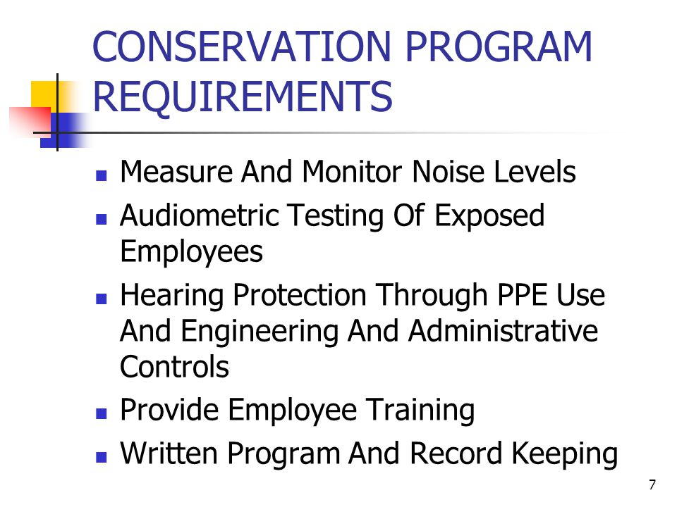 7 CONSERVATION PROGRAM REQUIREMENTS Measure And Monitor Noise Levels Audiometric Testing Of Exposed Employees Hearing Protection Through PPE Use And E