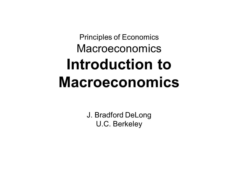 Principles of Economics Macroeconomics Introduction to Macroeconomics J.