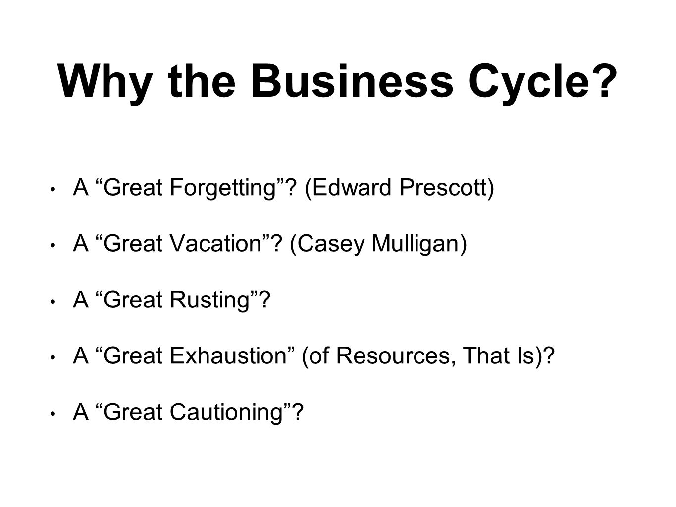 "Why the Business Cycle? A ""Great Forgetting""? (Edward Prescott) A ""Great Vacation""? (Casey Mulligan) A ""Great Rusting""? A ""Great Exhaustion"" (of Resou"