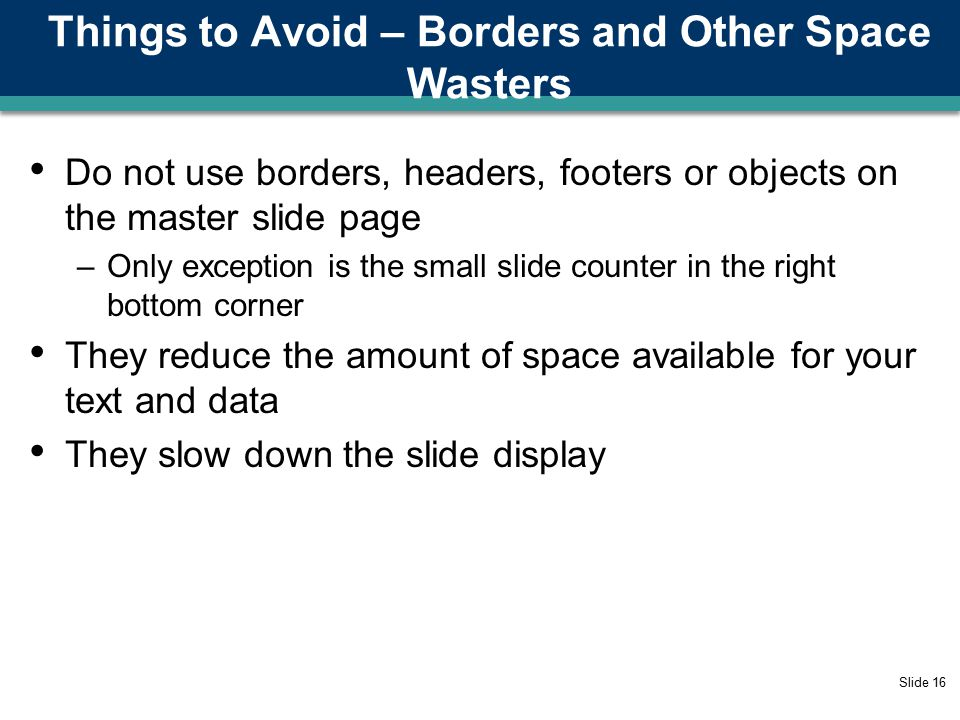 Things to Avoid – Using Sound Slide 15 DO NOT USE SOUND EFFECTS Projection computer is not connected to sound system Sound effects slow down slide transitions Noise from projection computer may distract audience