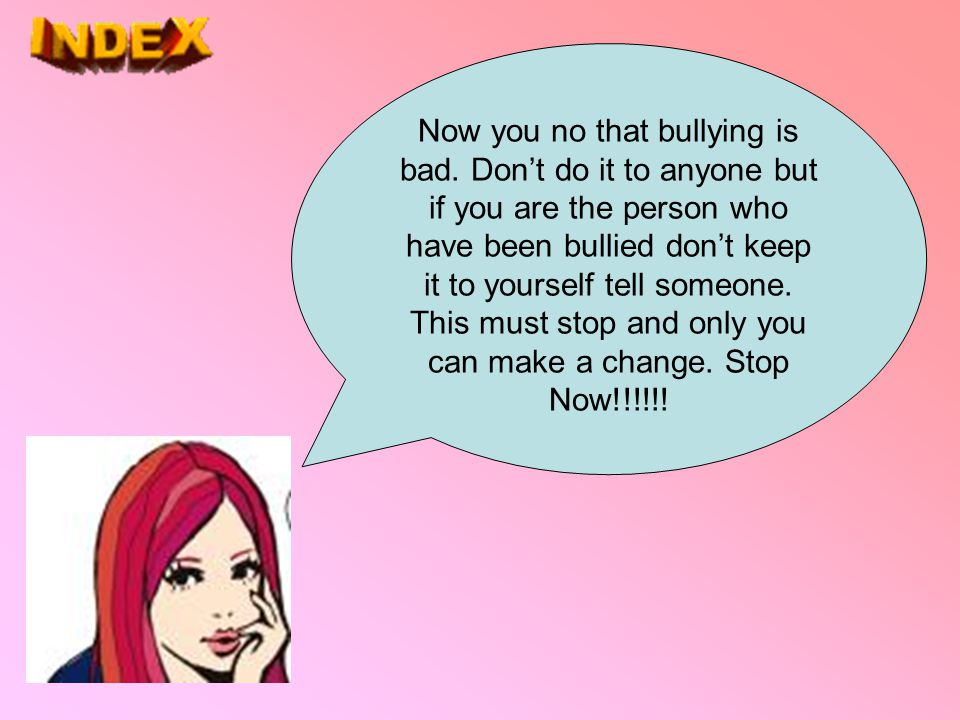 Now you no that bullying is bad. Don't do it to anyone but if you are the person who have been bullied don't keep it to yourself tell someone. This mu