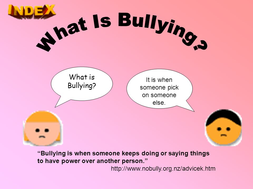 "What is Bullying? It is when someone pick on someone else. ""Bullying is when someone keeps doing or saying things to have power over another person."""