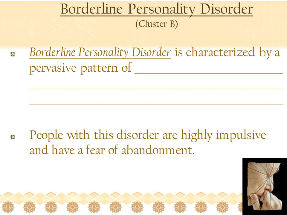 Borderline Personality Disorder (Cluster B) Borderline Personality Disorder is characterized by a pervasive pattern of _______________________________ _____________________________________________________ _____________________________________________________ People with this disorder are highly impulsive and have a fear of abandonment.