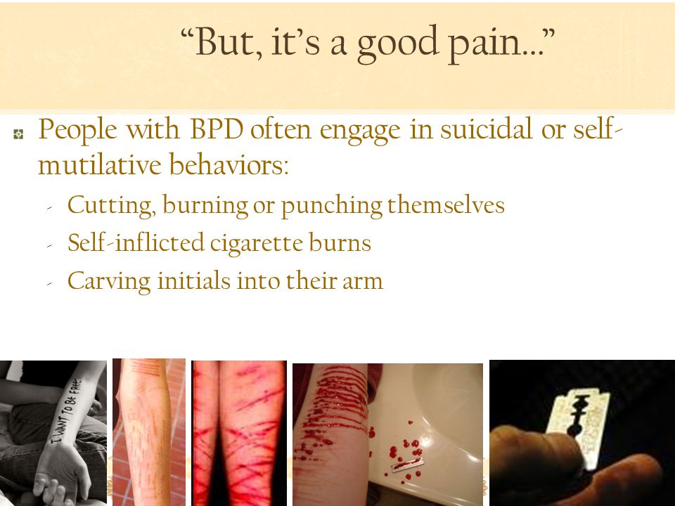 But, it's a good pain… People with BPD often engage in suicidal or self- mutilative behaviors: ‐ Cutting, burning or punching themselves ‐ Self-inflicted cigarette burns ‐ Carving initials into their arm