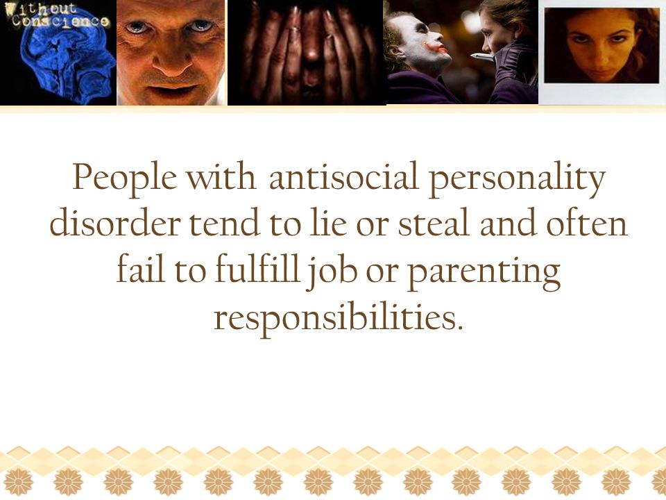 People with antisocial personality disorder tend to lie or steal and often fail to fulfill job or parenting responsibilities.