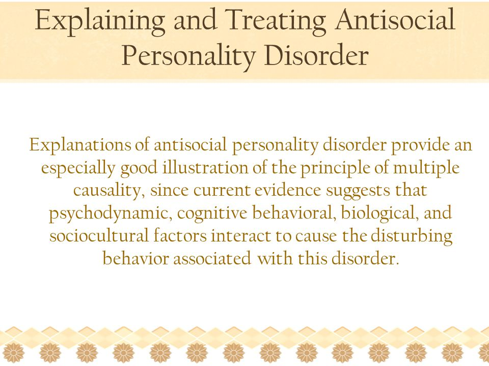 Explaining and Treating Antisocial Personality Disorder Explanations of antisocial personality disorder provide an especially good illustration of the principle of multiple causality, since current evidence suggests that psychodynamic, cognitive behavioral, biological, and sociocultural factors interact to cause the disturbing behavior associated with this disorder.