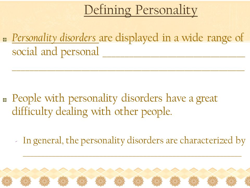 Defining Personality Personality disorders are displayed in a wide range of social and personal _________________________________ ______________________________________________________ People with personality disorders have a great difficulty dealing with other people.