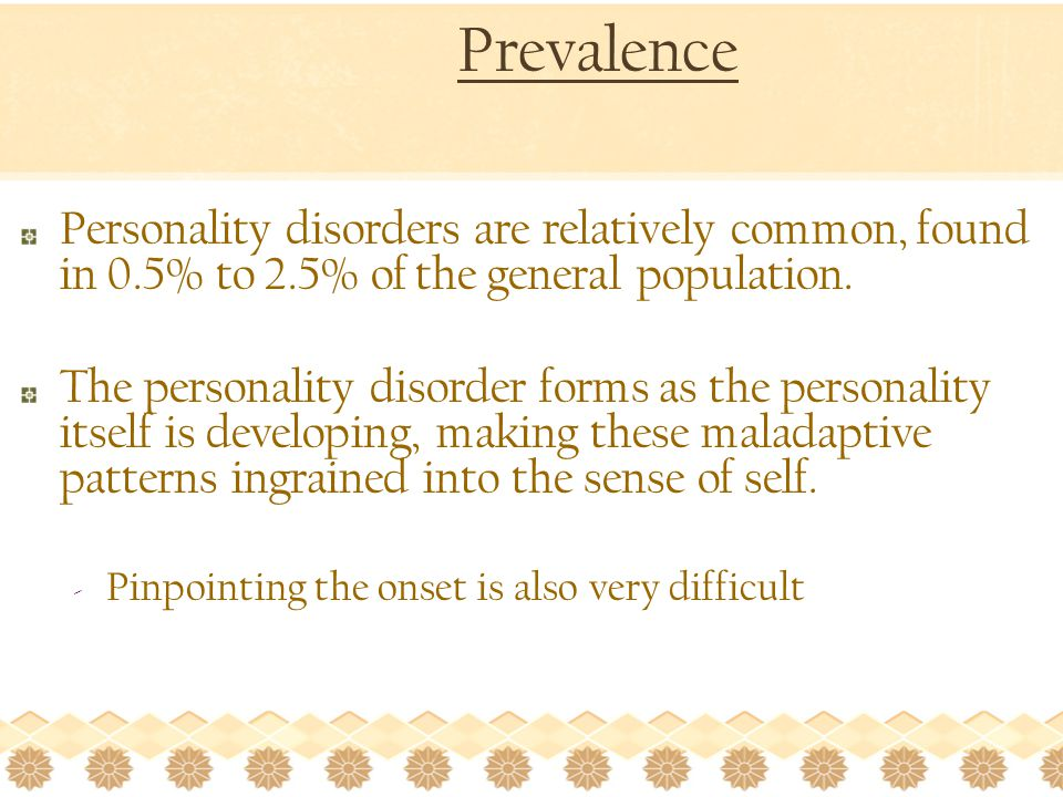 Prevalence Personality disorders are relatively common, found in 0.5% to 2.5% of the general population.