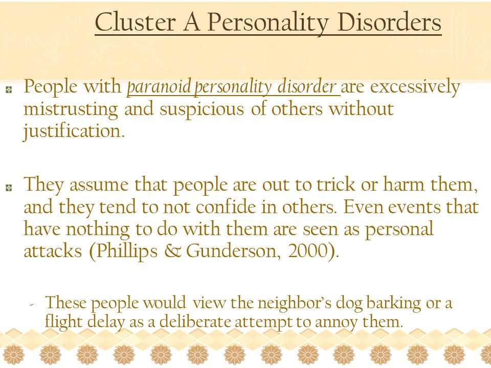 Cluster A Personality Disorders People with paranoid personality disorder are excessively mistrusting and suspicious of others without justification.