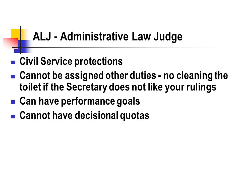 ALJ - Administrative Law Judge Civil Service protections Cannot be assigned other duties - no cleaning the toilet if the Secretary does not like your rulings Can have performance goals Cannot have decisional quotas