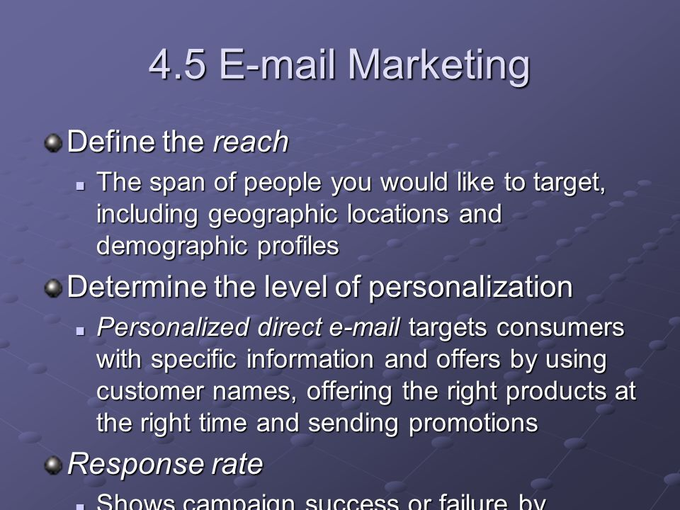 4.5 E-mail Marketing Define the reach The span of people you would like to target, including geographic locations and demographic profiles The span of people you would like to target, including geographic locations and demographic profiles Determine the level of personalization Personalized direct e-mail targets consumers with specific information and offers by using customer names, offering the right products at the right time and sending promotions Personalized direct e-mail targets consumers with specific information and offers by using customer names, offering the right products at the right time and sending promotions Response rate Shows campaign success or failure by measuring the percentage of responses generated from the target market Shows campaign success or failure by measuring the percentage of responses generated from the target market