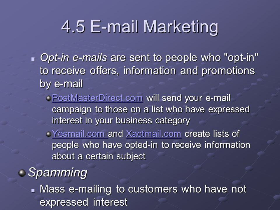 4.5 E-mail Marketing Opt-in e-mails are sent to people who opt-in to receive offers, information and promotions by e-mail Opt-in e-mails are sent to people who opt-in to receive offers, information and promotions by e-mail PostMasterDirect.comPostMasterDirect.com will send your e-mail campaign to those on a list who have expressed interest in your business category PostMasterDirect.com Yesmail.com Yesmail.com and Xactmail.com create lists of people who have opted-in to receive information about a certain subject Xactmail.com Yesmail.com Xactmail.comSpamming Mass e-mailing to customers who have not expressed interest Mass e-mailing to customers who have not expressed interest Can give your company a poor reputation Can give your company a poor reputation