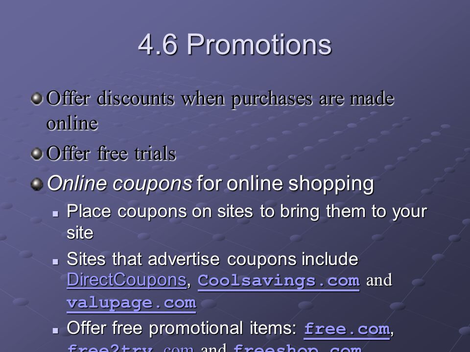 4.6 Promotions Offer discounts when purchases are made online Offer free trials Online coupons for online shopping Place coupons on sites to bring them to your site Place coupons on sites to bring them to your site Sites that advertise coupons include DirectCoupons, Coolsavings.com and valupage.com Sites that advertise coupons include DirectCoupons, Coolsavings.com and valupage.com DirectCoupons Coolsavings.com valupage.com DirectCoupons Coolsavings.com valupage.com Offer free promotional items: free.com, free2try.