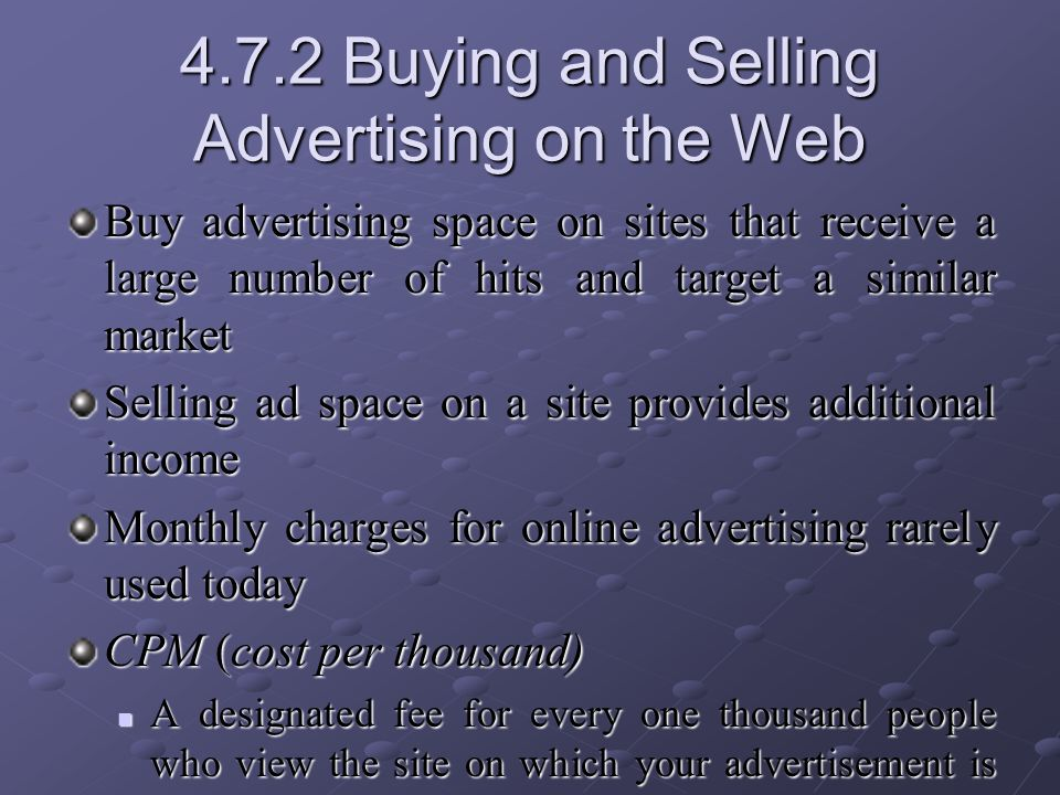 4.7.2 Buying and Selling Advertising on the Web Buy advertising space on sites that receive a large number of hits and target a similar market Selling ad space on a site provides additional income Monthly charges for online advertising rarely used today CPM (cost per thousand) A designated fee for every one thousand people who view the site on which your advertisement is located A designated fee for every one thousand people who view the site on which your advertisement is located