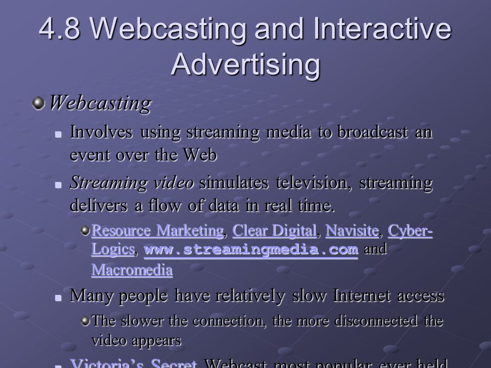 4.8 Webcasting and Interactive Advertising Webcasting Involves using streaming media to broadcast an event over the Web Involves using streaming media to broadcast an event over the Web Streaming video simulates television, streaming delivers a flow of data in real time.