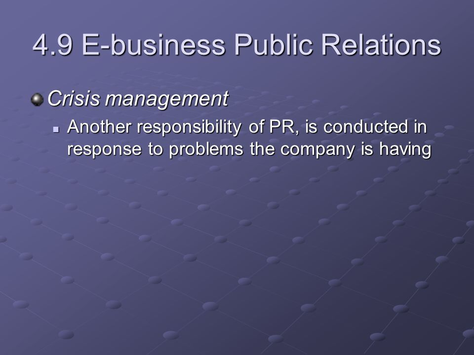 4.9 E-business Public Relations Crisis management Another responsibility of PR, is conducted in response to problems the company is having Another responsibility of PR, is conducted in response to problems the company is having