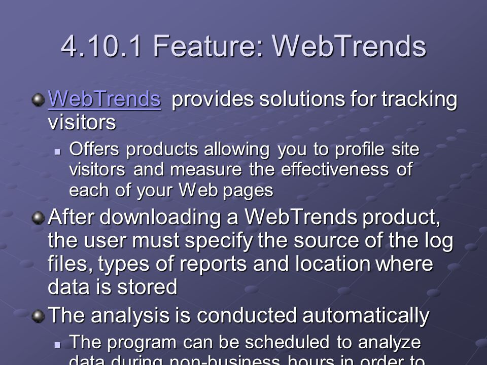 4.10.1 Feature: WebTrends WebTrendsWebTrends provides solutions for tracking visitors WebTrends Offers products allowing you to profile site visitors and measure the effectiveness of each of your Web pages Offers products allowing you to profile site visitors and measure the effectiveness of each of your Web pages After downloading a WebTrends product, the user must specify the source of the log files, types of reports and location where data is stored The analysis is conducted automatically The program can be scheduled to analyze data during non-business hours in order to maximize its efficiency The program can be scheduled to analyze data during non-business hours in order to maximize its efficiency Collected information can be used to evaluate e-commerce methods, customer service and Web-site design