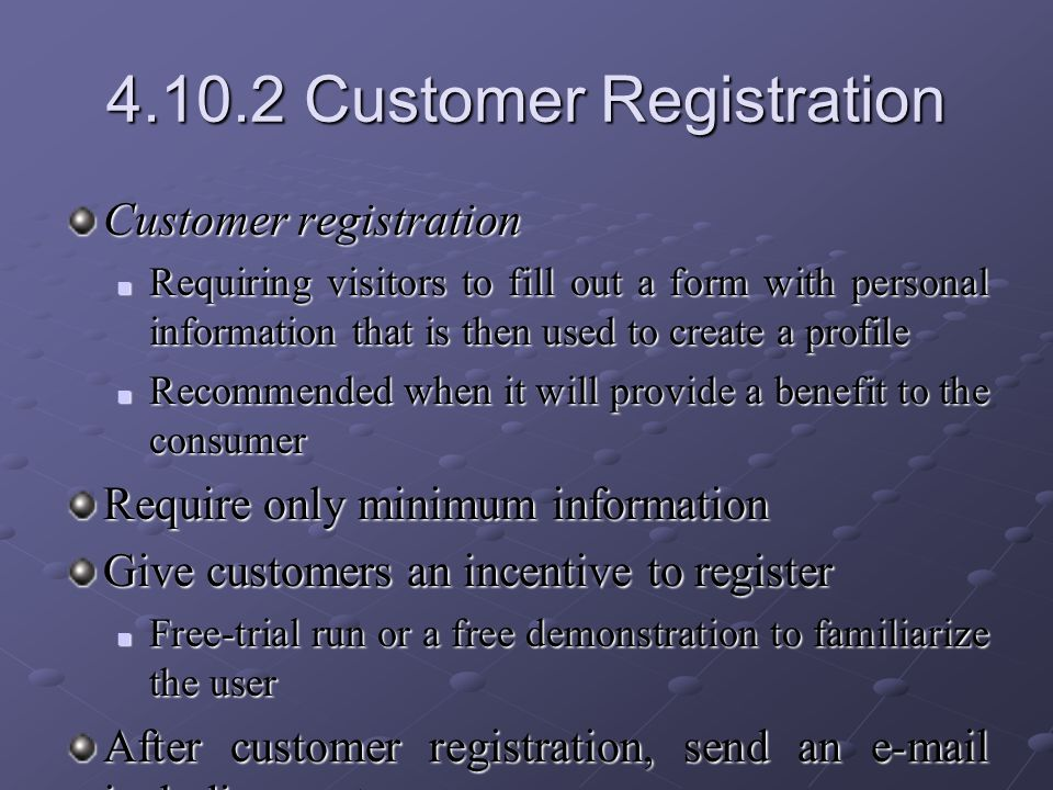 4.10.2 Customer Registration Customer registration Requiring visitors to fill out a form with personal information that is then used to create a profile Requiring visitors to fill out a form with personal information that is then used to create a profile Recommended when it will provide a benefit to the consumer Recommended when it will provide a benefit to the consumer Require only minimum information Give customers an incentive to register Free-trial run or a free demonstration to familiarize the user Free-trial run or a free demonstration to familiarize the user After customer registration, send an e-mail including customer usernames