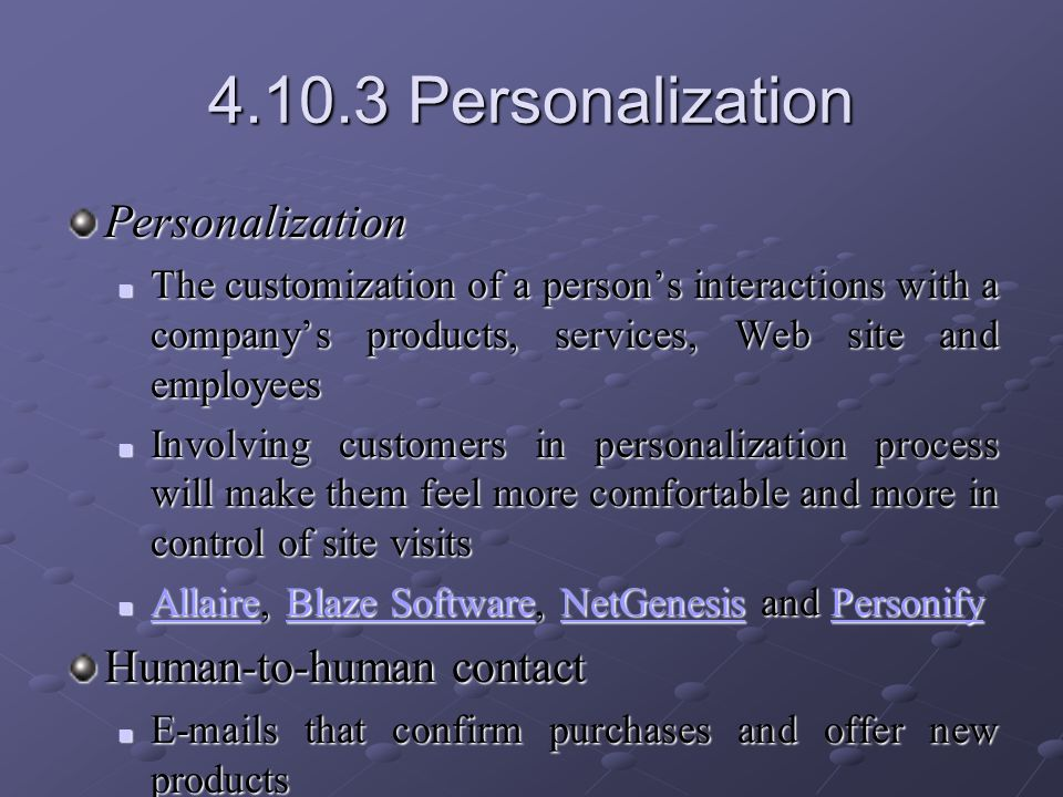 4.10.3 Personalization Personalization The customization of a person's interactions with a company's products, services, Web site and employees The customization of a person's interactions with a company's products, services, Web site and employees Involving customers in personalization process will make them feel more comfortable and more in control of site visits Involving customers in personalization process will make them feel more comfortable and more in control of site visits Allaire, Blaze Software, NetGenesis and Personify Allaire, Blaze Software, NetGenesis and Personify AllaireBlaze SoftwareNetGenesisPersonify AllaireBlaze SoftwareNetGenesisPersonify Human-to-human contact E-mails that confirm purchases and offer new products E-mails that confirm purchases and offer new products Calling customers personally Calling customers personally A link on your site to a live customer service representative, Adeptra, ClickiCall and LivePerson A link on your site to a live customer service representative, Adeptra, ClickiCall and LivePersonAdeptraClickiCall LivePersonAdeptraClickiCall LivePerson