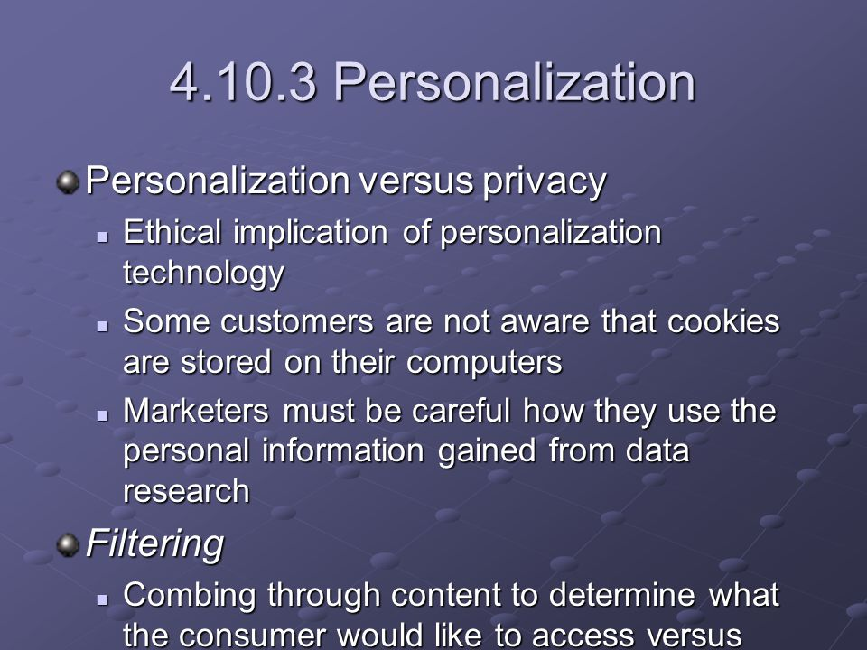 4.10.3 Personalization Personalization versus privacy Ethical implication of personalization technology Ethical implication of personalization technology Some customers are not aware that cookies are stored on their computers Some customers are not aware that cookies are stored on their computers Marketers must be careful how they use the personal information gained from data research Marketers must be careful how they use the personal information gained from data researchFiltering Combing through content to determine what the consumer would like to access versus what the consumer does not want to receive Combing through content to determine what the consumer would like to access versus what the consumer does not want to receive N2H2 N2H2 N2H2