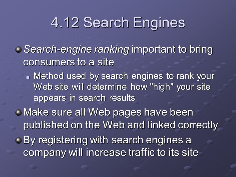 4.12 Search Engines Search-engine ranking important to bring consumers to a site Method used by search engines to rank your Web site will determine how high your site appears in search results Method used by search engines to rank your Web site will determine how high your site appears in search results Make sure all Web pages have been published on the Web and linked correctly By registering with search engines a company will increase traffic to its site