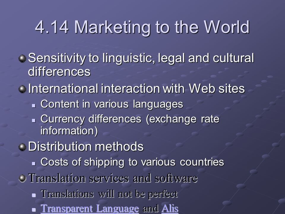 4.14 Marketing to the World Sensitivity to linguistic, legal and cultural differences International interaction with Web sites Content in various languages Content in various languages Currency differences (exchange rate information) Currency differences (exchange rate information) Distribution methods Costs of shipping to various countries Costs of shipping to various countries Translation services and software Translations will not be perfect Translations will not be perfect Transparent Language and Alis Transparent Language and Alis Transparent LanguageAlis Transparent LanguageAlis Test your site and marketing campaign on a smaller scale with focus groups and trials