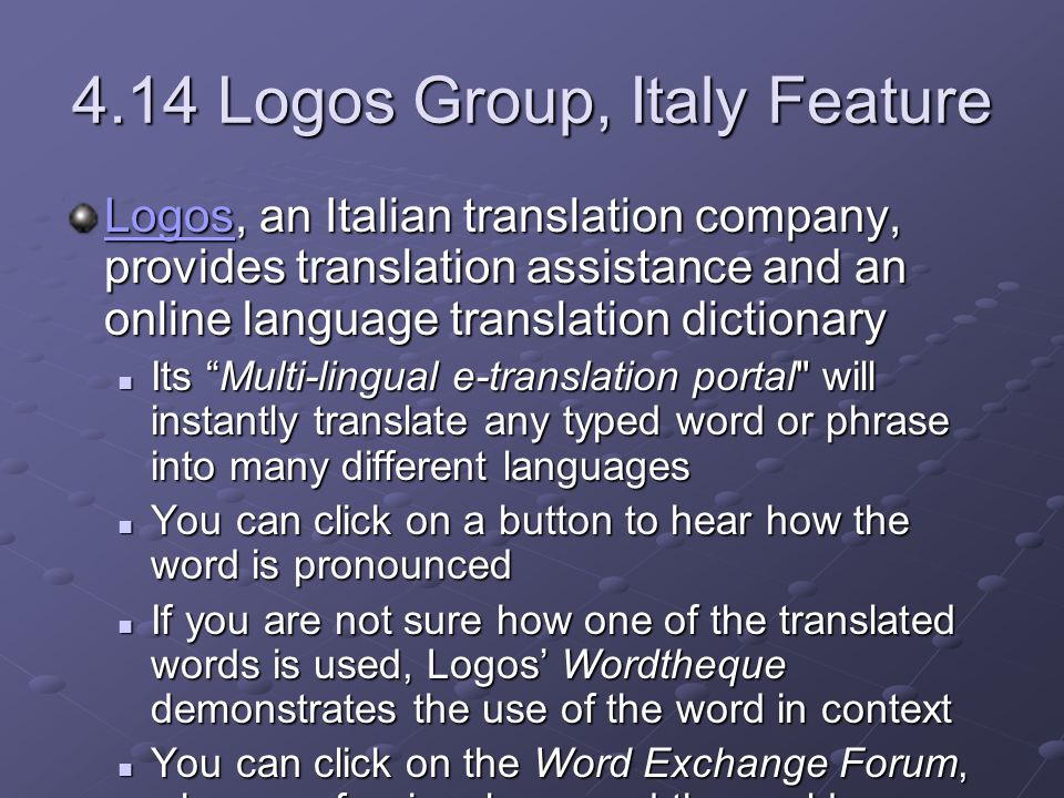 4.14 Logos Group, Italy Feature LogosLogos, an Italian translation company, provides translation assistance and an online language translation dictionary Logos Its Multi-lingual e-translation portal will instantly translate any typed word or phrase into many different languages Its Multi-lingual e-translation portal will instantly translate any typed word or phrase into many different languages You can click on a button to hear how the word is pronounced You can click on a button to hear how the word is pronounced If you are not sure how one of the translated words is used, Logos' Wordtheque demonstrates the use of the word in context If you are not sure how one of the translated words is used, Logos' Wordtheque demonstrates the use of the word in context You can click on the Word Exchange Forum, where professionals around the world are willing to help you with a words or phrases You can click on the Word Exchange Forum, where professionals around the world are willing to help you with a words or phrases