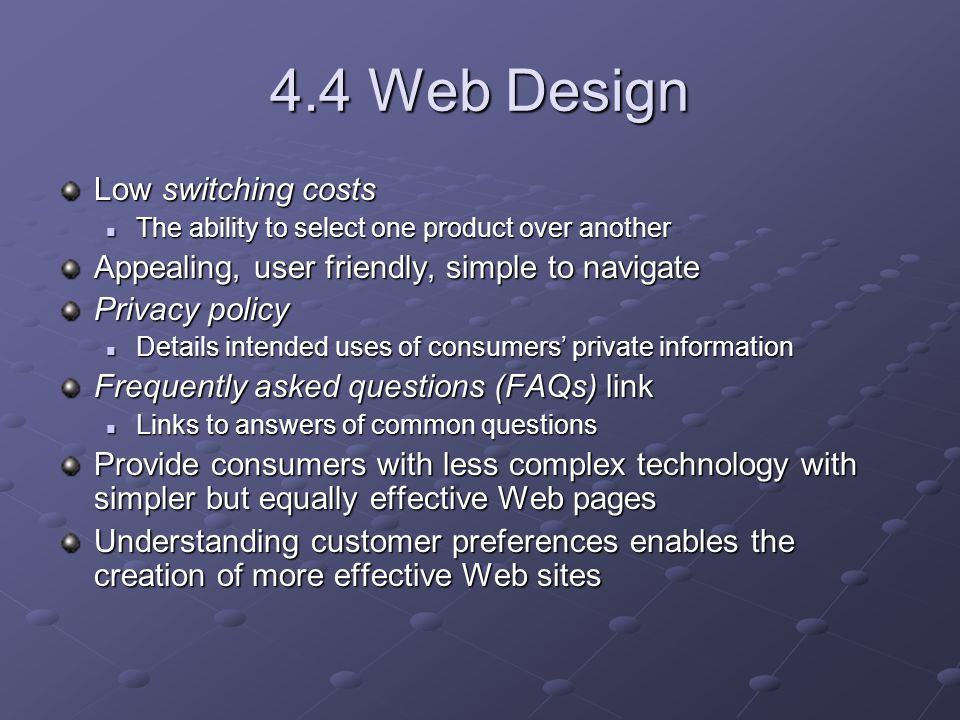 4.4 Web Design Low switching costs The ability to select one product over another The ability to select one product over another Appealing, user friendly, simple to navigate Privacy policy Details intended uses of consumers' private information Details intended uses of consumers' private information Frequently asked questions (FAQs) link Links to answers of common questions Links to answers of common questions Provide consumers with less complex technology with simpler but equally effective Web pages Understanding customer preferences enables the creation of more effective Web sites