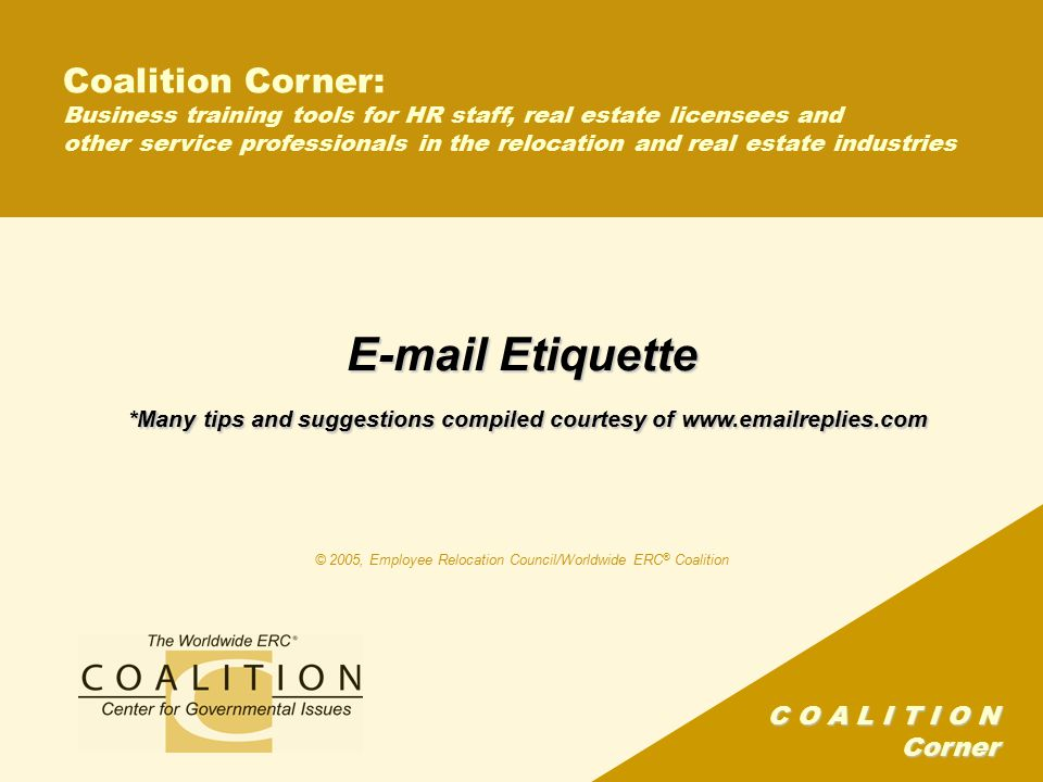 C O A L I T I O N Corner Coalition Corner: Business training tools for HR staff, real estate licensees and other service professionals in the relocation and real estate industries E-mail Etiquette *Many tips and suggestions compiled courtesy of www.emailreplies.com © 2005, Employee Relocation Council/Worldwide ERC ® Coalition