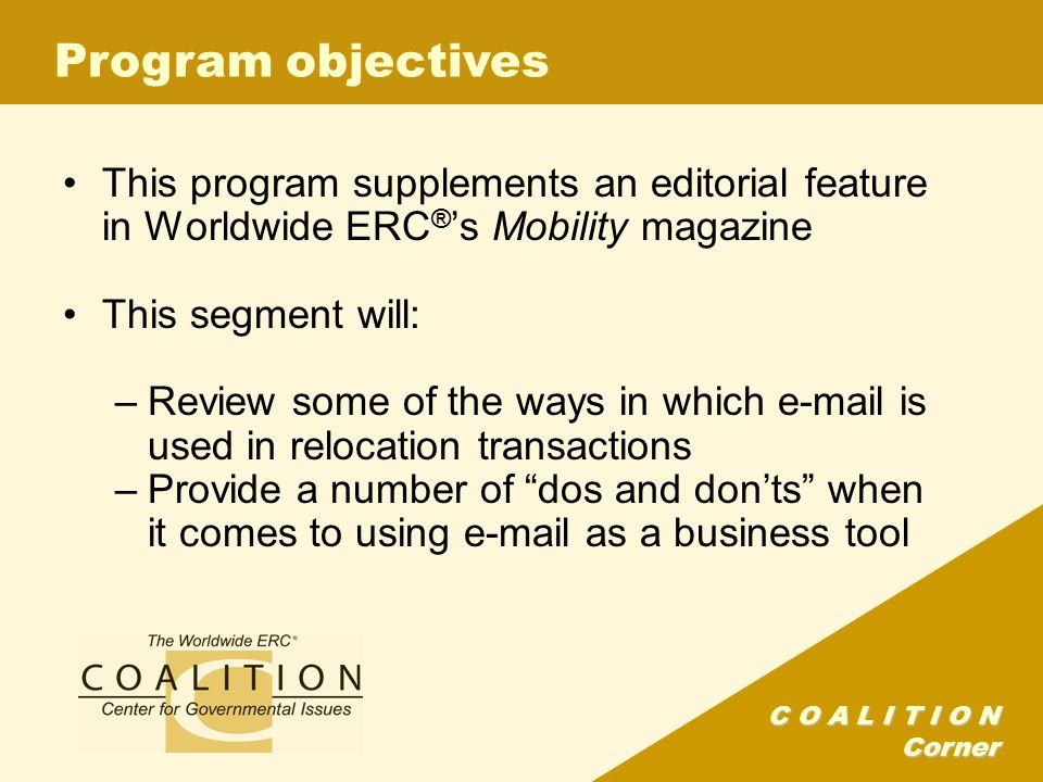 C O A L I T I O N Corner Program objectives This program supplements an editorial feature in Worldwide ERC ® 's Mobility magazine This segment will: –Review some of the ways in which e-mail is used in relocation transactions –Provide a number of dos and don'ts when it comes to using e-mail as a business tool