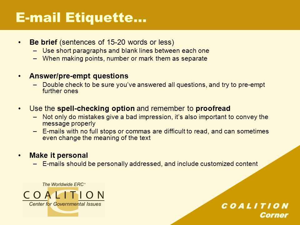 C O A L I T I O N Corner E-mail Etiquette… Be brief (sentences of 15-20 words or less) –Use short paragraphs and blank lines between each one –When making points, number or mark them as separate Answer/pre-empt questions –Double check to be sure you've answered all questions, and try to pre-empt further ones Use the spell-checking option and remember to proofread –Not only do mistakes give a bad impression, it's also important to convey the message properly –E-mails with no full stops or commas are difficult to read, and can sometimes even change the meaning of the text Make it personal –E-mails should be personally addressed, and include customized content