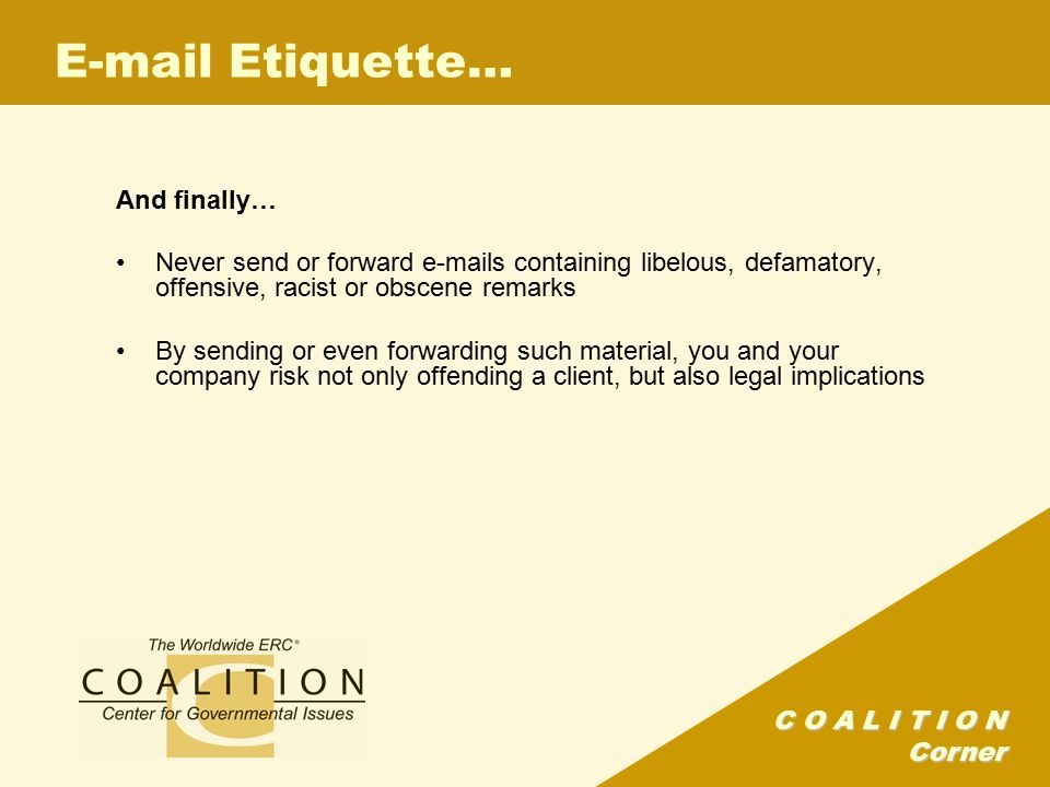 C O A L I T I O N Corner E-mail Etiquette… And finally… Never send or forward e-mails containing libelous, defamatory, offensive, racist or obscene remarks By sending or even forwarding such material, you and your company risk not only offending a client, but also legal implications