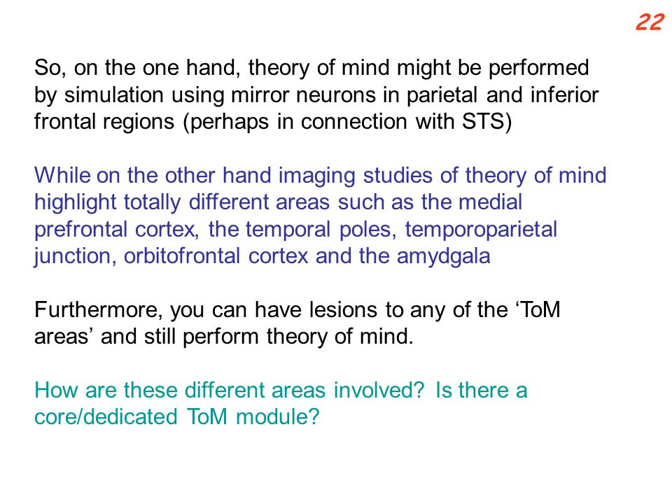 So, on the one hand, theory of mind might be performed by simulation using mirror neurons in parietal and inferior frontal regions (perhaps in connection with STS) While on the other hand imaging studies of theory of mind highlight totally different areas such as the medial prefrontal cortex, the temporal poles, temporoparietal junction, orbitofrontal cortex and the amydgala Furthermore, you can have lesions to any of the 'ToM areas' and still perform theory of mind.