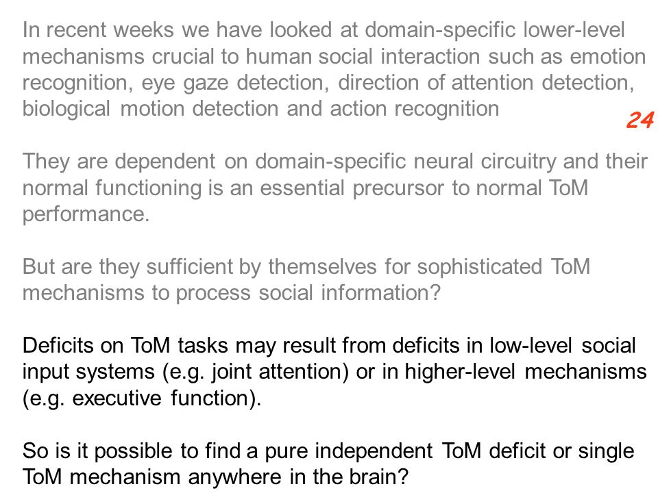 In recent weeks we have looked at domain-specific lower-level mechanisms crucial to human social interaction such as emotion recognition, eye gaze detection, direction of attention detection, biological motion detection and action recognition They are dependent on domain-specific neural circuitry and their normal functioning is an essential precursor to normal ToM performance.