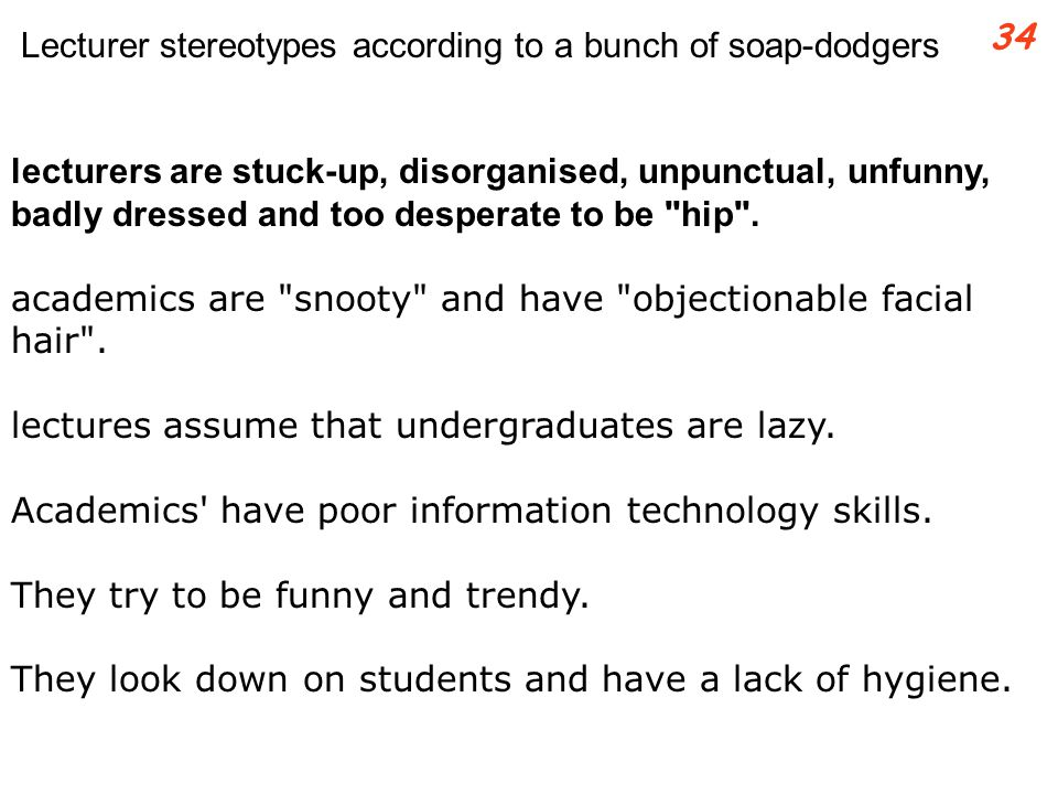 lecturers are stuck-up, disorganised, unpunctual, unfunny, badly dressed and too desperate to be hip .