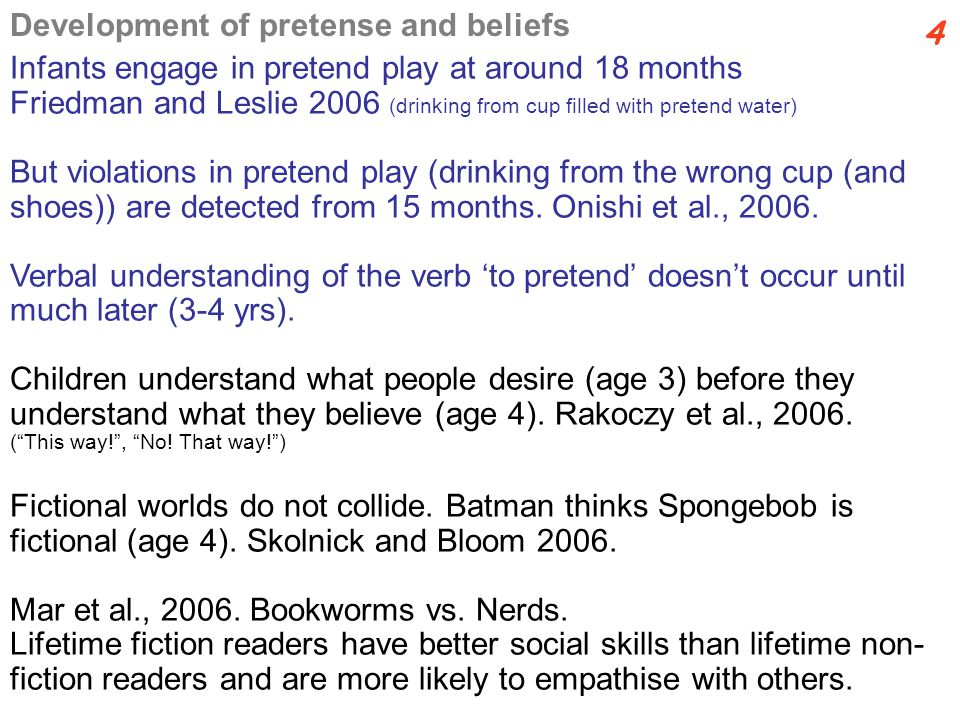 Infants engage in pretend play at around 18 months Friedman and Leslie 2006 (drinking from cup filled with pretend water) But violations in pretend play (drinking from the wrong cup (and shoes)) are detected from 15 months.