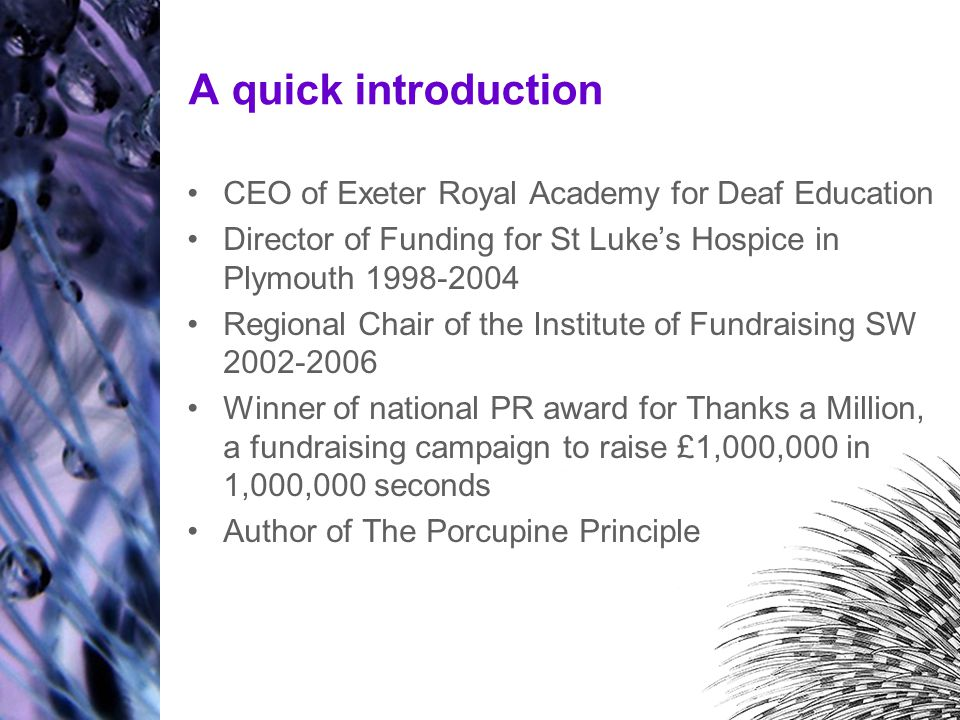 A quick introduction CEO of Exeter Royal Academy for Deaf Education Director of Funding for St Luke's Hospice in Plymouth 1998-2004 Regional Chair of the Institute of Fundraising SW 2002-2006 Winner of national PR award for Thanks a Million, a fundraising campaign to raise £1,000,000 in 1,000,000 seconds Author of The Porcupine Principle