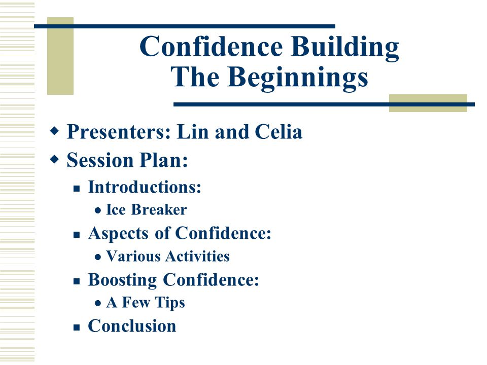 Confidence Building The Beginnings  Presenters: Lin and Celia  Session Plan: Introductions: Ice Breaker Aspects of Confidence: Various Activities Boosting Confidence: A Few Tips Conclusion