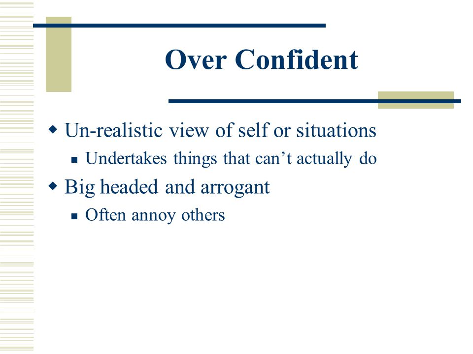Over Confident  Un-realistic view of self or situations Undertakes things that can't actually do  Big headed and arrogant Often annoy others