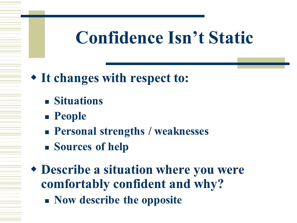 Confidence Isn't Static  It changes with respect to: Situations People Personal strengths / weaknesses Sources of help  Describe a situation where you were comfortably confident and why.