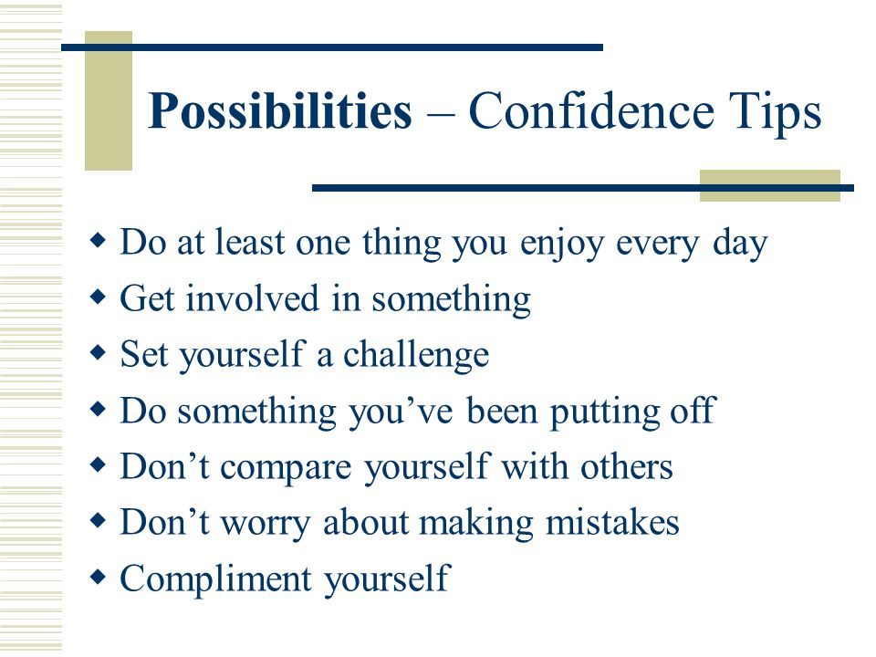 Possibilities – Confidence Tips  Do at least one thing you enjoy every day  Get involved in something  Set yourself a challenge  Do something you've been putting off  Don't compare yourself with others  Don't worry about making mistakes  Compliment yourself