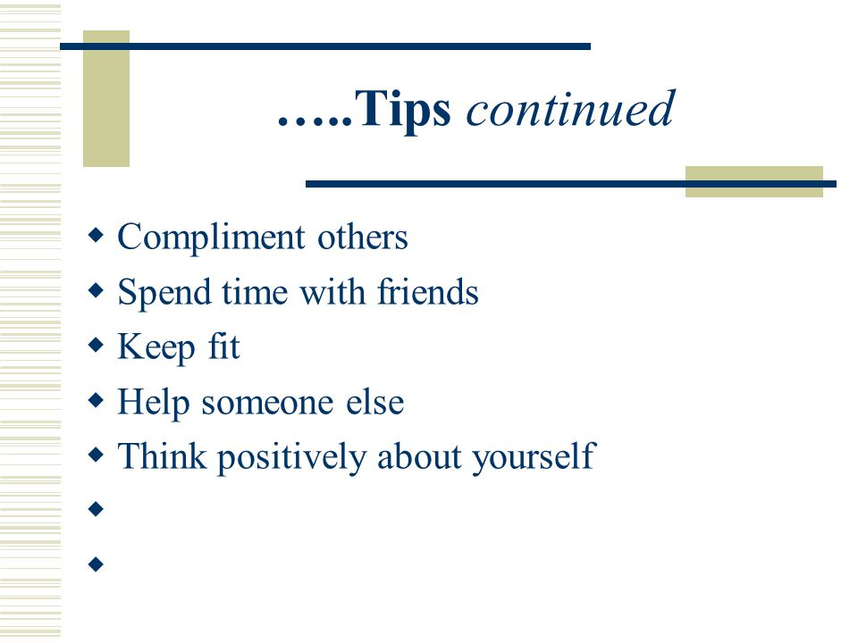 …..Tips continued  Compliment others  Spend time with friends  Keep fit  Help someone else  Think positively about yourself 